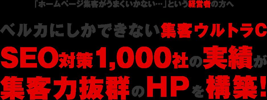 「ホームページ集客がうまくいかない…」という経営者の方へ ベルカにしかできない集客ウルトラC SEO対策1,000社の実績が集客力抜群のHPを構築!